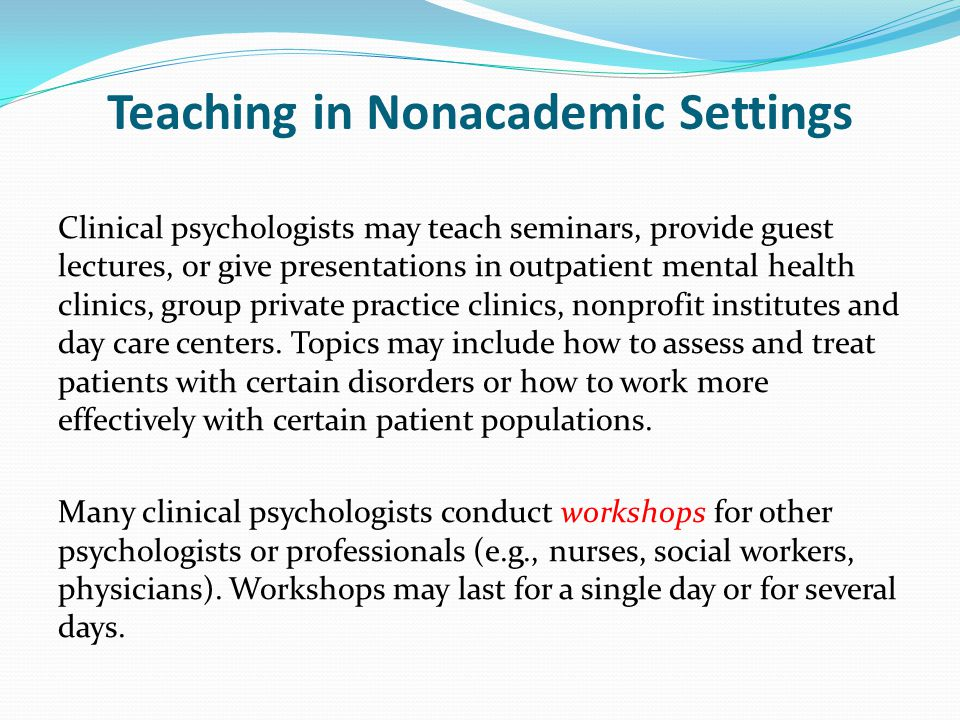 Teaching in Nonacademic Settings Clinical psychologists may teach seminars, provide guest lectures, or give presentations in outpatient mental health clinics, group private practice clinics, nonprofit institutes and day care centers.
