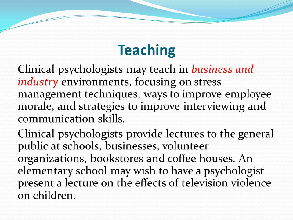 Teaching Clinical psychologists may teach in business and industry environments, focusing on stress management techniques, ways to improve employee morale, and strategies to improve interviewing and communication skills.