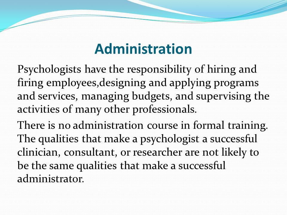 Administration Psychologists have the responsibility of hiring and firing employees,designing and applying programs and services, managing budgets, and supervising the activities of many other professionals.