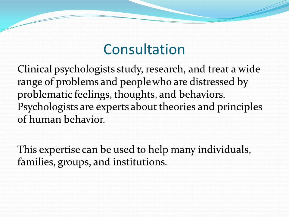 Consultation Clinical psychologists study, research, and treat a wide range of problems and people who are distressed by problematic feelings, thoughts, and behaviors.