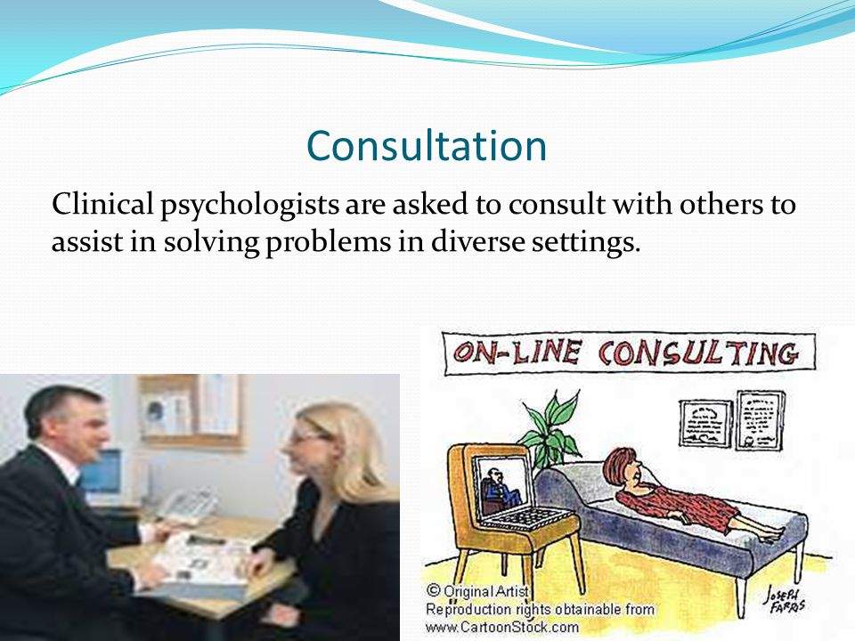Consultation Clinical psychologists are asked to consult with others to assist in solving problems in diverse settings.