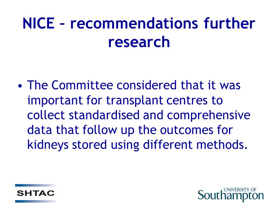 NICE – recommendations further research The Committee considered that it was important for transplant centres to collect standardised and comprehensive data that follow up the outcomes for kidneys stored using different methods.