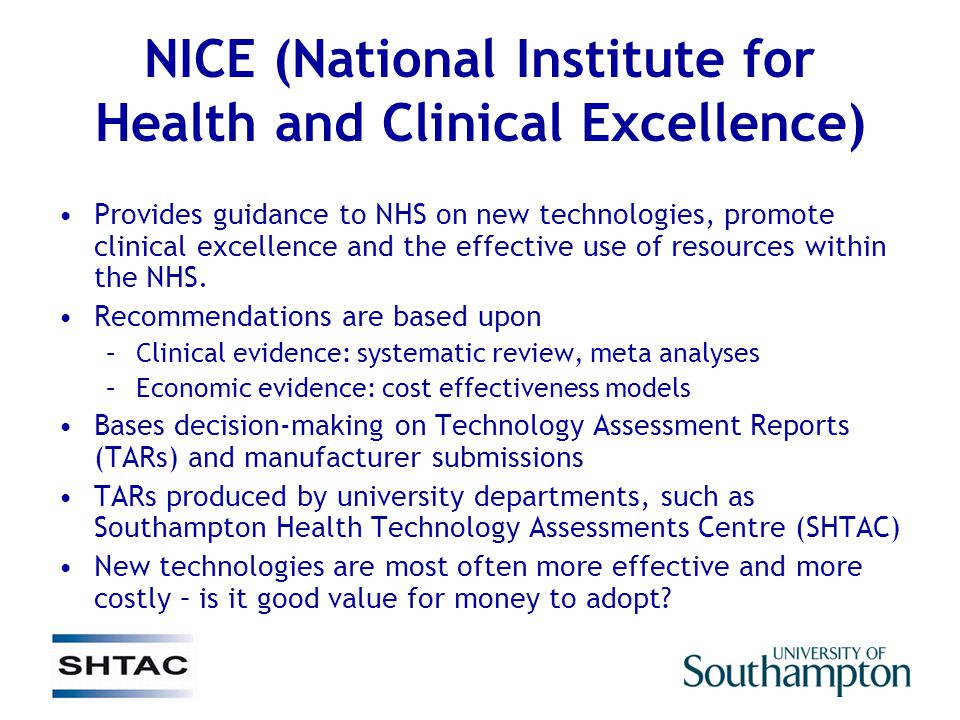NICE (National Institute for Health and Clinical Excellence) Provides guidance to NHS on new technologies, promote clinical excellence and the effective use of resources within the NHS.
