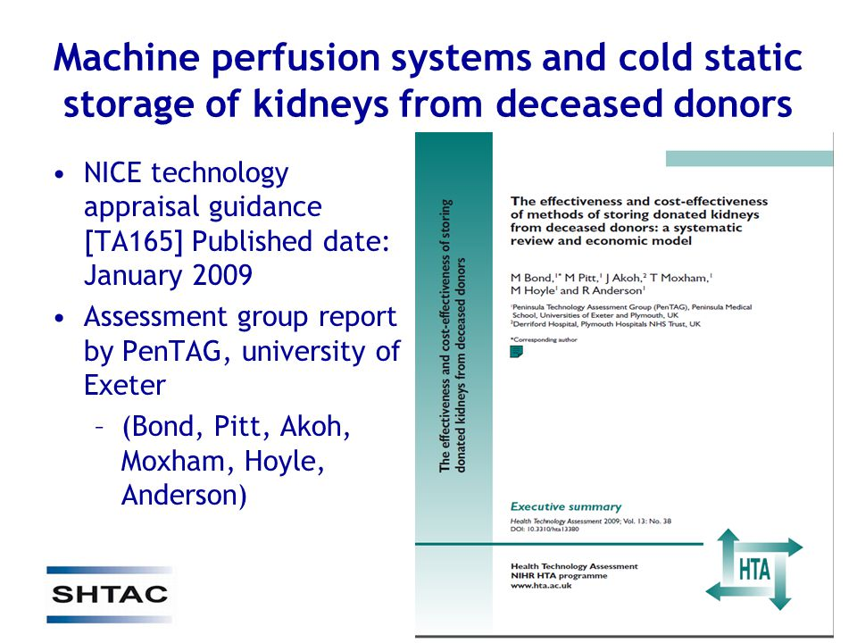 Machine perfusion systems and cold static storage of kidneys from deceased donors NICE technology appraisal guidance [TA165] Published date: January 2009 Assessment group report by PenTAG, university of Exeter –(Bond, Pitt, Akoh, Moxham, Hoyle, Anderson)