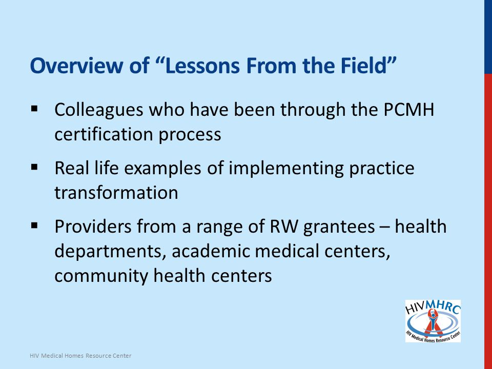 Overview of Lessons From the Field  Colleagues who have been through the PCMH certification process  Real life examples of implementing practice transformation  Providers from a range of RW grantees – health departments, academic medical centers, community health centers HIV Medical Homes Resource Center
