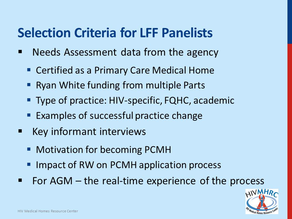 Selection Criteria for LFF Panelists  Needs Assessment data from the agency  Certified as a Primary Care Medical Home  Ryan White funding from multiple Parts  Type of practice: HIV-specific, FQHC, academic  Examples of successful practice change  Key informant interviews  Motivation for becoming PCMH  Impact of RW on PCMH application process  For AGM – the real-time experience of the process HIV Medical Homes Resource Center