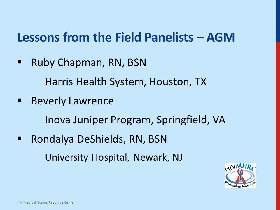 Lessons from the Field Panelists – AGM  Ruby Chapman, RN, BSN Harris Health System, Houston, TX  Beverly Lawrence Inova Juniper Program, Springfield, VA  Rondalya DeShields, RN, BSN University Hospital, Newark, NJ HIV Medical Homes Resource Center