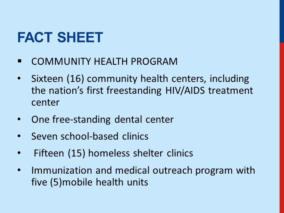 FACT SHEET  COMMUNITY HEALTH PROGRAM Sixteen (16) community health centers, including the nation's first freestanding HIV/AIDS treatment center One free-standing dental center Seven school-based clinics Fifteen (15) homeless shelter clinics Immunization and medical outreach program with five (5)mobile health units