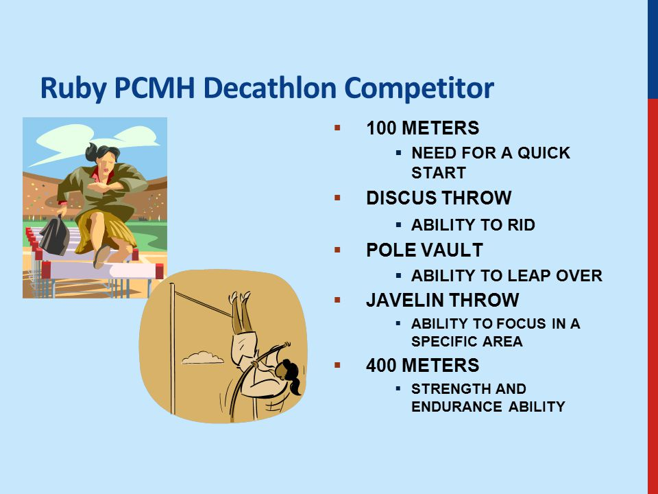 Ruby PCMH Decathlon Competitor  100 METERS  NEED FOR A QUICK START  DISCUS THROW  ABILITY TO RID  POLE VAULT  ABILITY TO LEAP OVER  JAVELIN THROW  ABILITY TO FOCUS IN A SPECIFIC AREA  400 METERS  STRENGTH AND ENDURANCE ABILITY