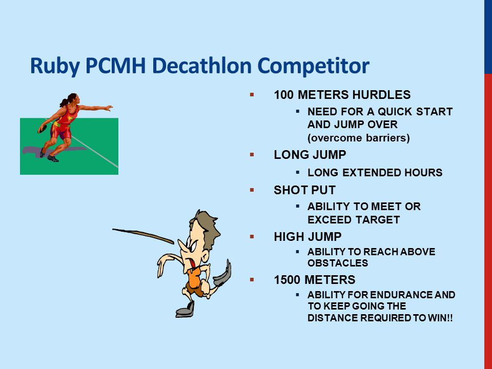 Ruby PCMH Decathlon Competitor  100 METERS HURDLES  NEED FOR A QUICK START AND JUMP OVER (overcome barriers)  LONG JUMP  LONG EXTENDED HOURS  SHOT PUT  ABILITY TO MEET OR EXCEED TARGET  HIGH JUMP  ABILITY TO REACH ABOVE OBSTACLES  1500 METERS  ABILITY FOR ENDURANCE AND TO KEEP GOING THE DISTANCE REQUIRED TO WIN!!