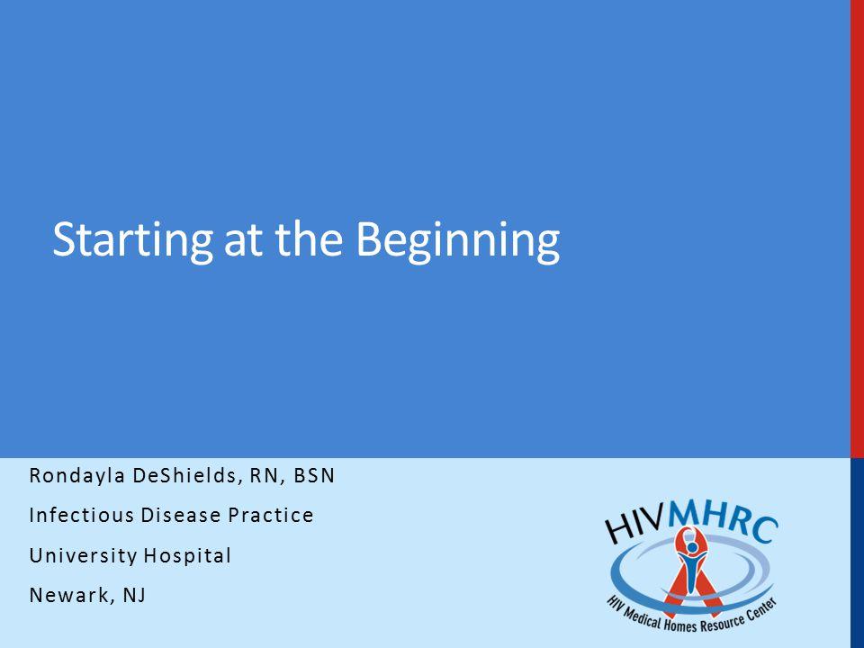 Starting at the Beginning Rondayla DeShields, RN, BSN Infectious Disease Practice University Hospital Newark, NJ