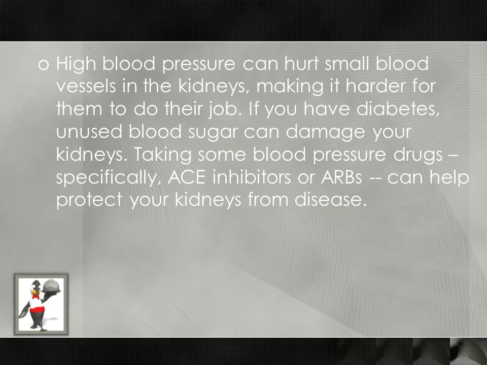 oHigh blood pressure can hurt small blood vessels in the kidneys, making it harder for them to do their job. If you have diabetes, unused blood sugar