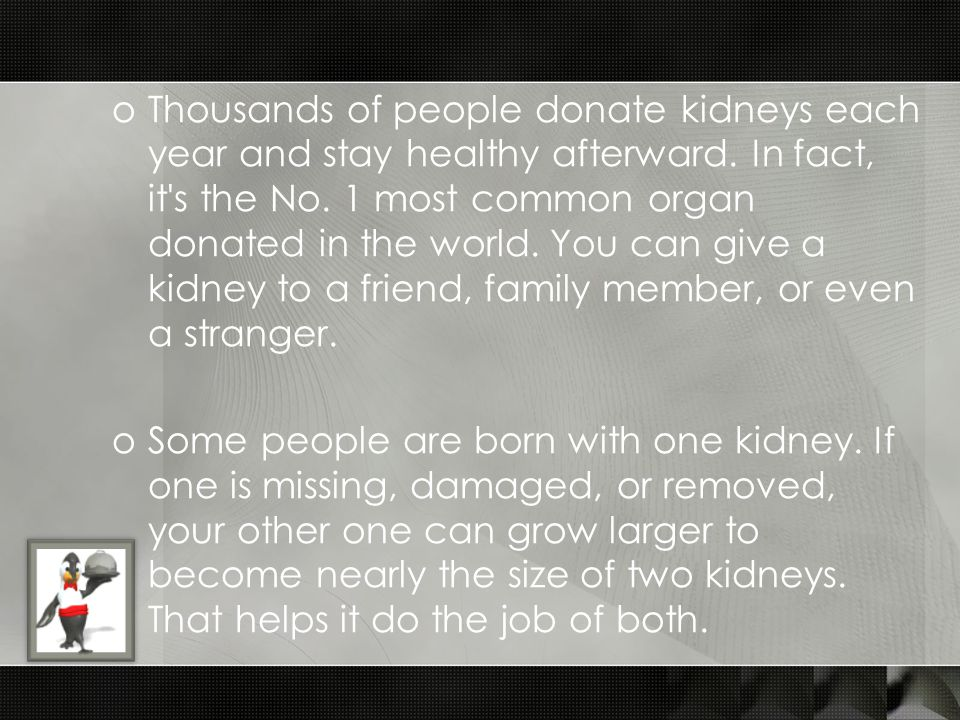 oThousands of people donate kidneys each year and stay healthy afterward. In fact, it's the No. 1 most common organ donated in the world. You can give