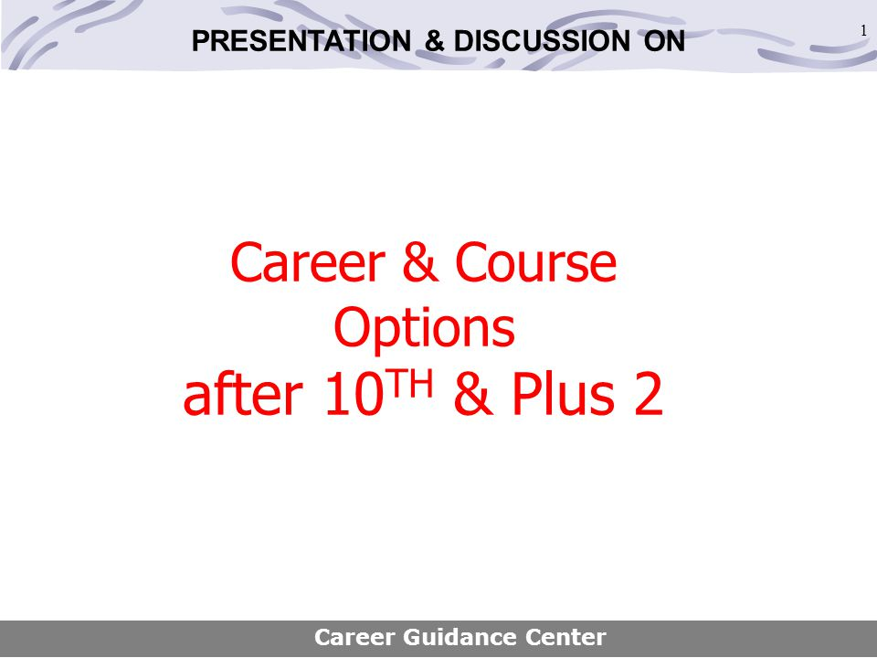 1 Career & Course Options after 10 TH & Plus 2 Career Guidance Center PRESENTATION & DISCUSSION ON