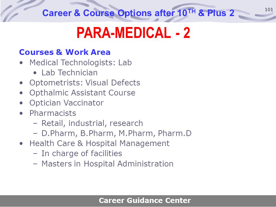 101 Career & Course Options after 10 TH & Plus 2 Courses & Work Area Medical Technologists: Lab Lab Technician Optometrists: Visual Defects Opthalmic