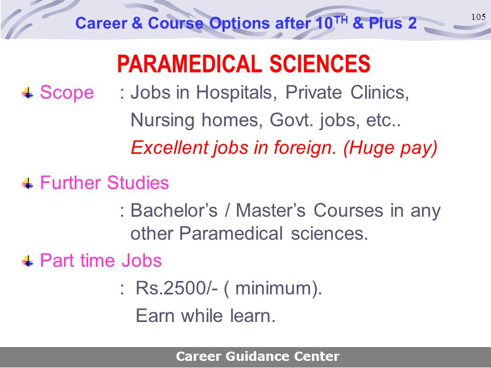 105 Scope : Jobs in Hospitals, Private Clinics, Nursing homes, Govt. jobs, etc.. Excellent jobs in foreign. (Huge pay) Further Studies : Bachelor's /