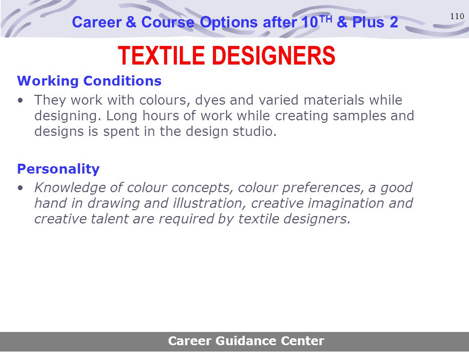 110 TEXTILE DESIGNERS Career & Course Options after 10 TH & Plus 2 Working Conditions They work with colours, dyes and varied materials while designin