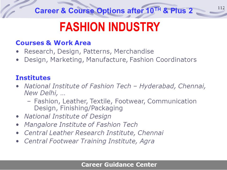 112 FASHION INDUSTRY Career & Course Options after 10 TH & Plus 2 Courses & Work Area Research, Design, Patterns, Merchandise Design, Marketing, Manuf