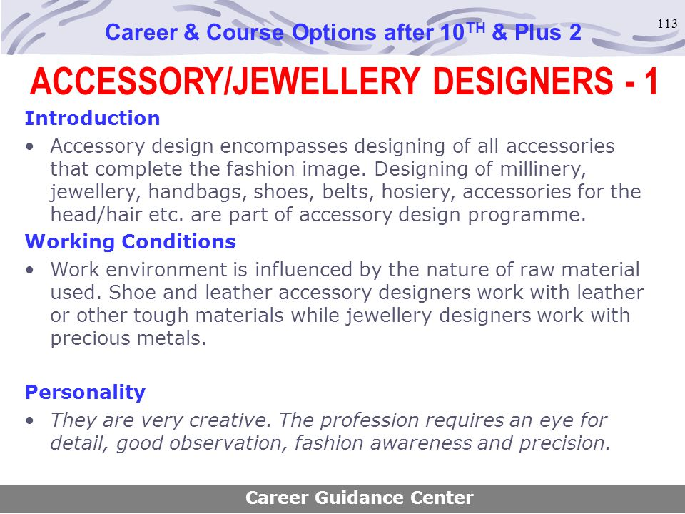 113 ACCESSORY/JEWELLERY DESIGNERS - 1 Career & Course Options after 10 TH & Plus 2 Introduction Accessory design encompasses designing of all accessor