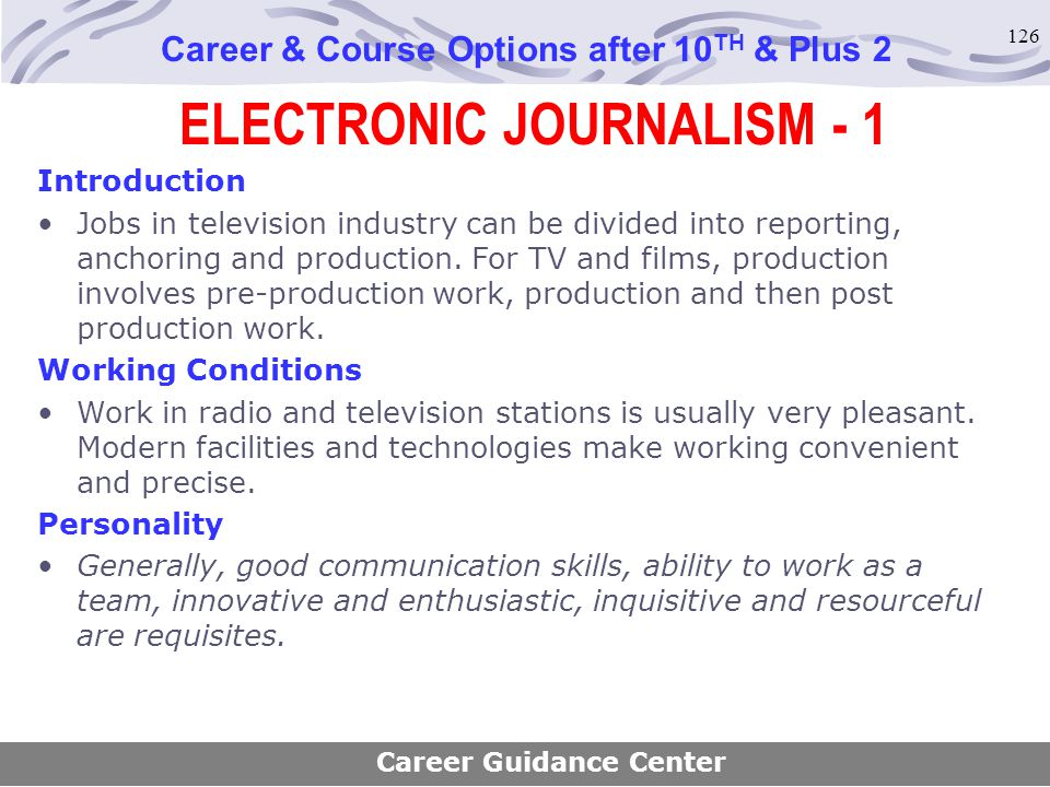 126 ELECTRONIC JOURNALISM - 1 Career & Course Options after 10 TH & Plus 2 Introduction Jobs in television industry can be divided into reporting, anc