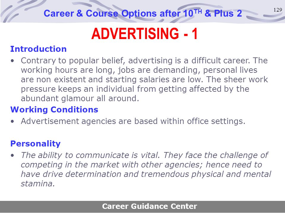 129 ADVERTISING - 1 Career & Course Options after 10 TH & Plus 2 Introduction Contrary to popular belief, advertising is a difficult career. The worki
