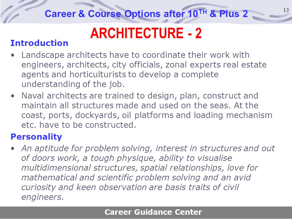 13 ARCHITECTURE - 2 Career & Course Options after 10 TH & Plus 2 Introduction Landscape architects have to coordinate their work with engineers, archi