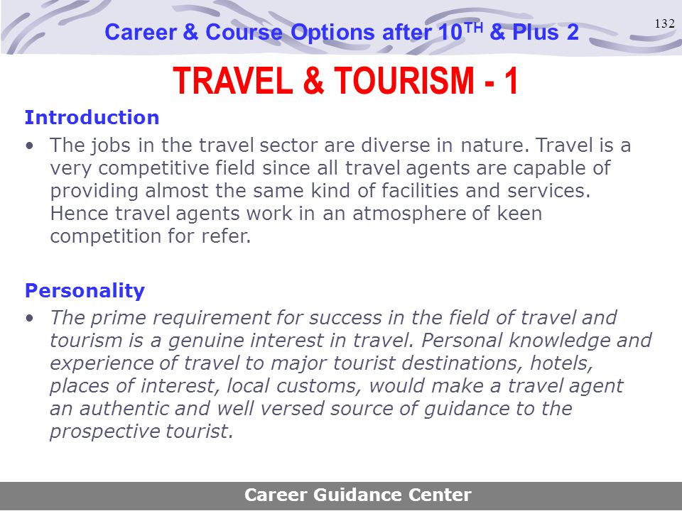 132 TRAVEL & TOURISM - 1 Career & Course Options after 10 TH & Plus 2 Introduction The jobs in the travel sector are diverse in nature. Travel is a ve