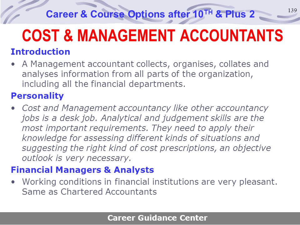 139 COST & MANAGEMENT ACCOUNTANTS Career & Course Options after 10 TH & Plus 2 Introduction A Management accountant collects, organises, collates and
