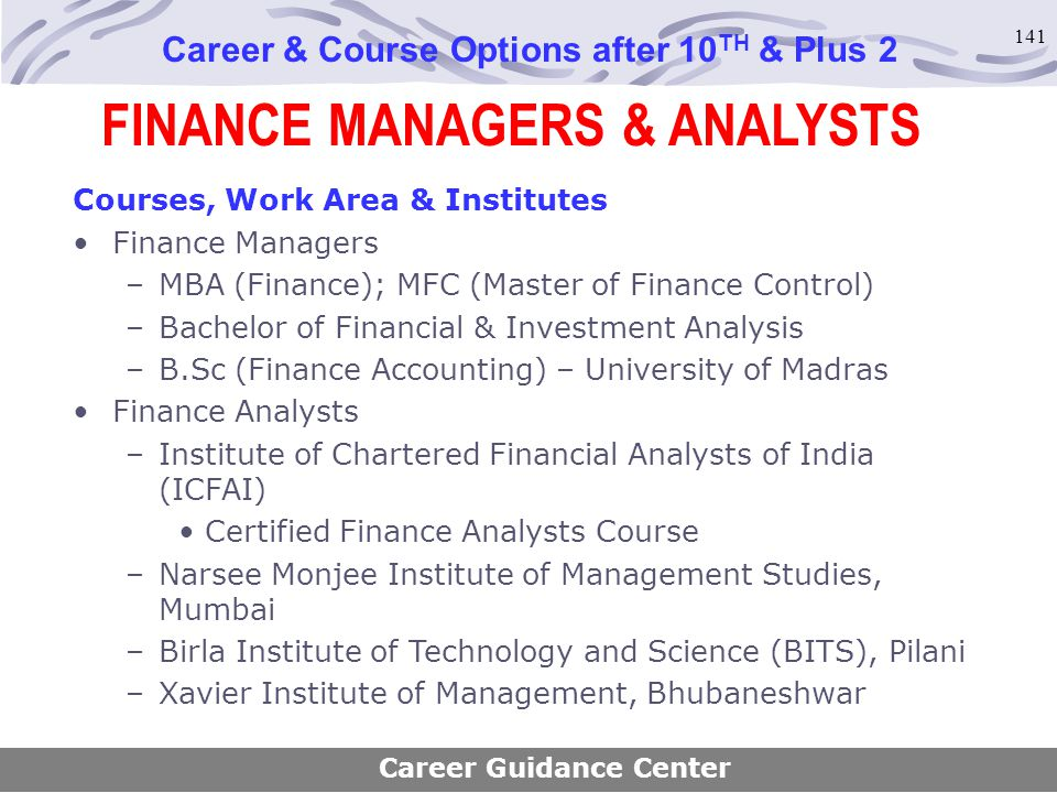 141 FINANCE MANAGERS & ANALYSTS Career & Course Options after 10 TH & Plus 2 Courses, Work Area & Institutes Finance Managers –MBA (Finance); MFC (Mas