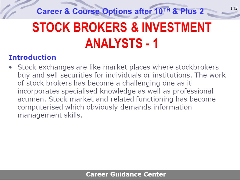 142 STOCK BROKERS & INVESTMENT ANALYSTS - 1 Career & Course Options after 10 TH & Plus 2 Introduction Stock exchanges are like market places where sto