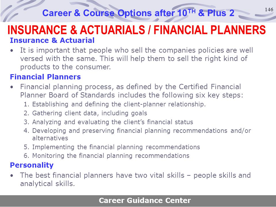 146 INSURANCE & ACTUARIALS / FINANCIAL PLANNERS Career & Course Options after 10 TH & Plus 2 Insurance & Actuarial It is important that people who sel