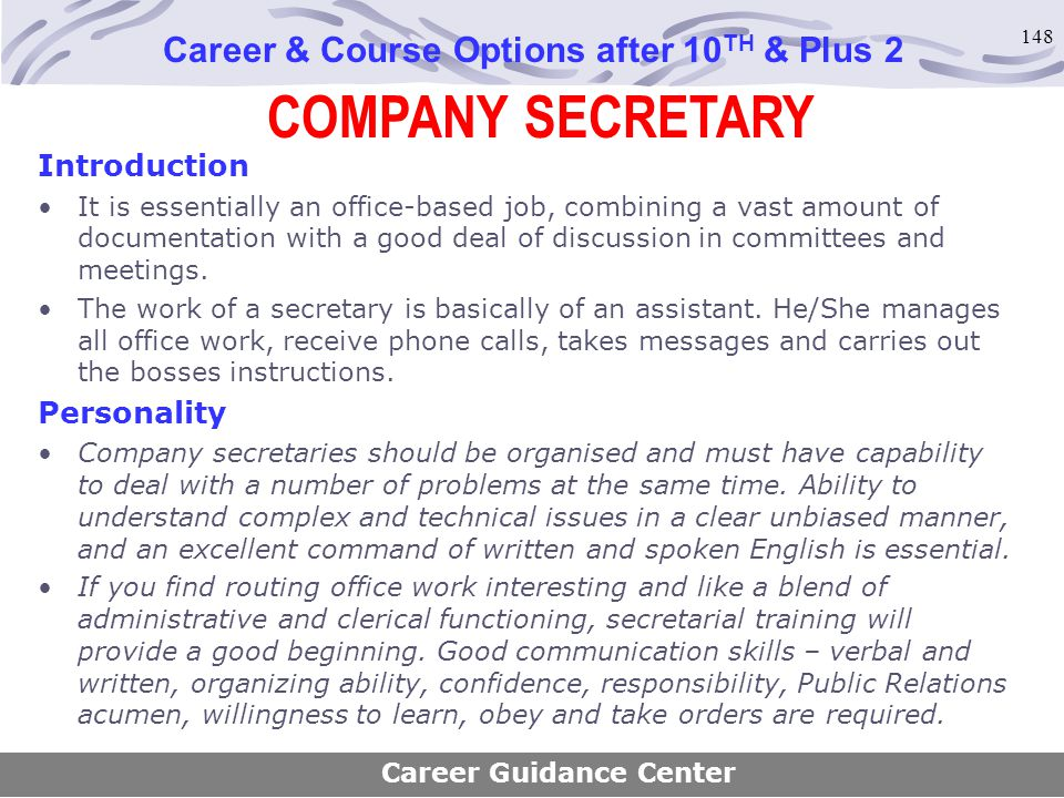 148 COMPANY SECRETARY Career & Course Options after 10 TH & Plus 2 Introduction It is essentially an office-based job, combining a vast amount of docu
