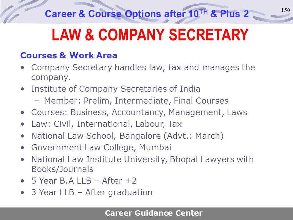 150 LAW & COMPANY SECRETARY Career & Course Options after 10 TH & Plus 2 Courses & Work Area Company Secretary handles law, tax and manages the compan