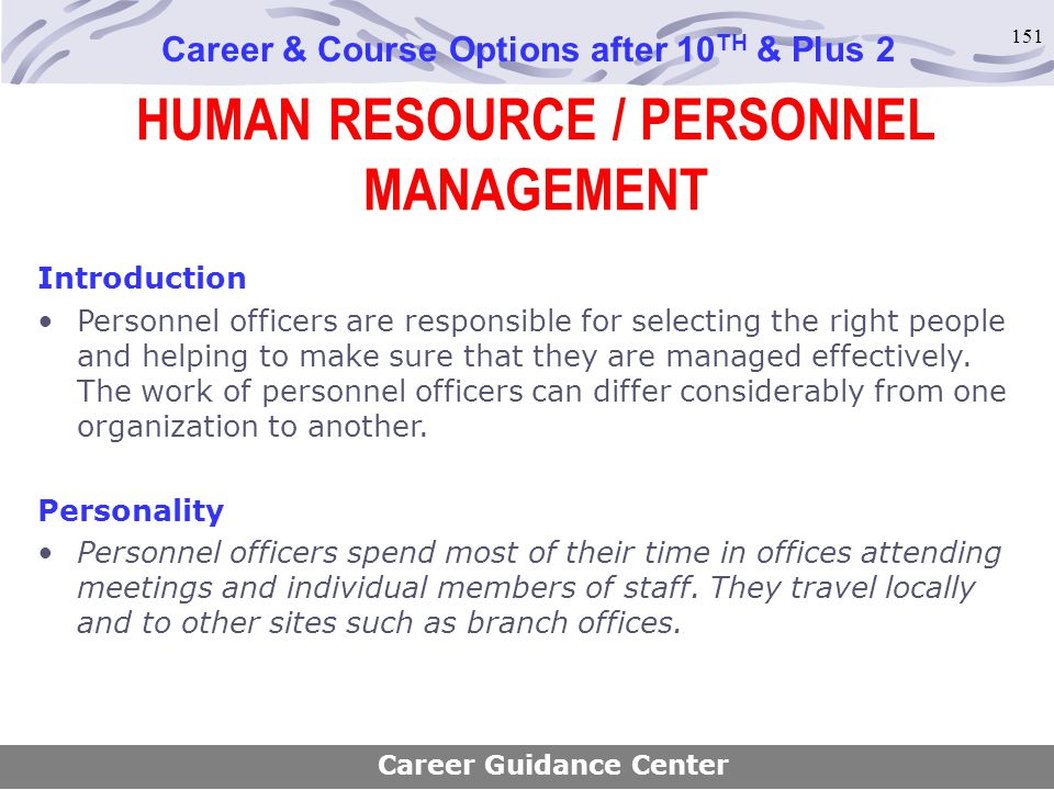 151 HUMAN RESOURCE / PERSONNEL MANAGEMENT Career & Course Options after 10 TH & Plus 2 Introduction Personnel officers are responsible for selecting t