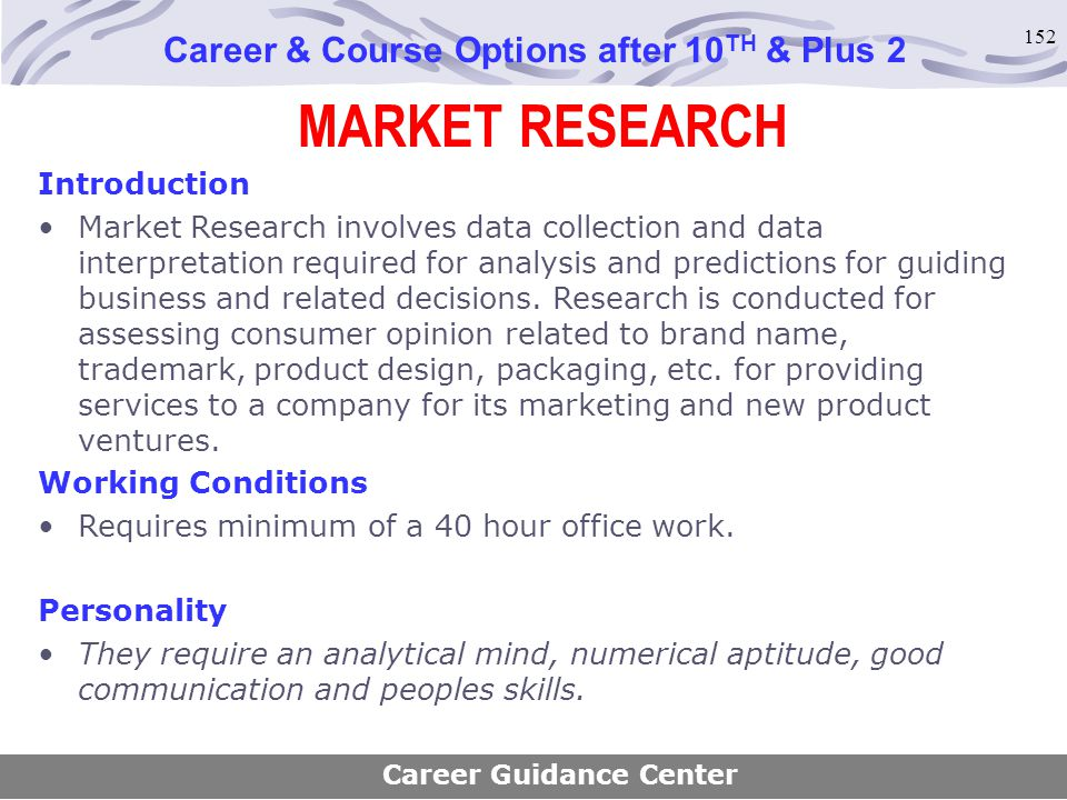 152 MARKET RESEARCH Career & Course Options after 10 TH & Plus 2 Introduction Market Research involves data collection and data interpretation require