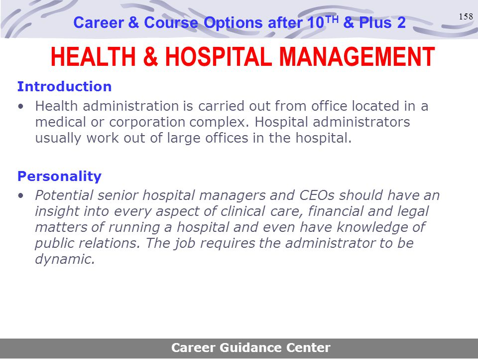 158 HEALTH & HOSPITAL MANAGEMENT Career & Course Options after 10 TH & Plus 2 Introduction Health administration is carried out from office located in