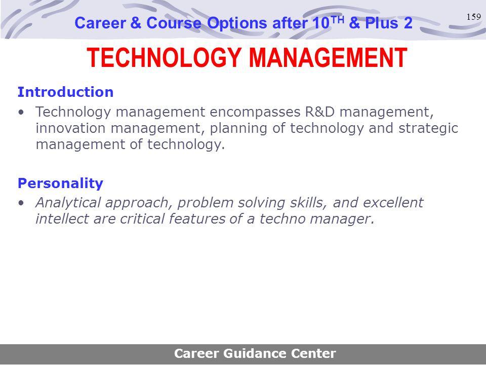 159 TECHNOLOGY MANAGEMENT Career & Course Options after 10 TH & Plus 2 Introduction Technology management encompasses R&D management, innovation manag