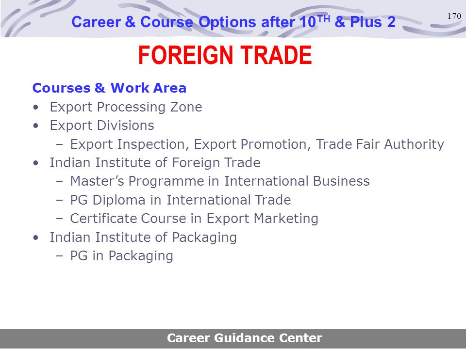 170 FOREIGN TRADE Career & Course Options after 10 TH & Plus 2 Courses & Work Area Export Processing Zone Export Divisions –Export Inspection, Export