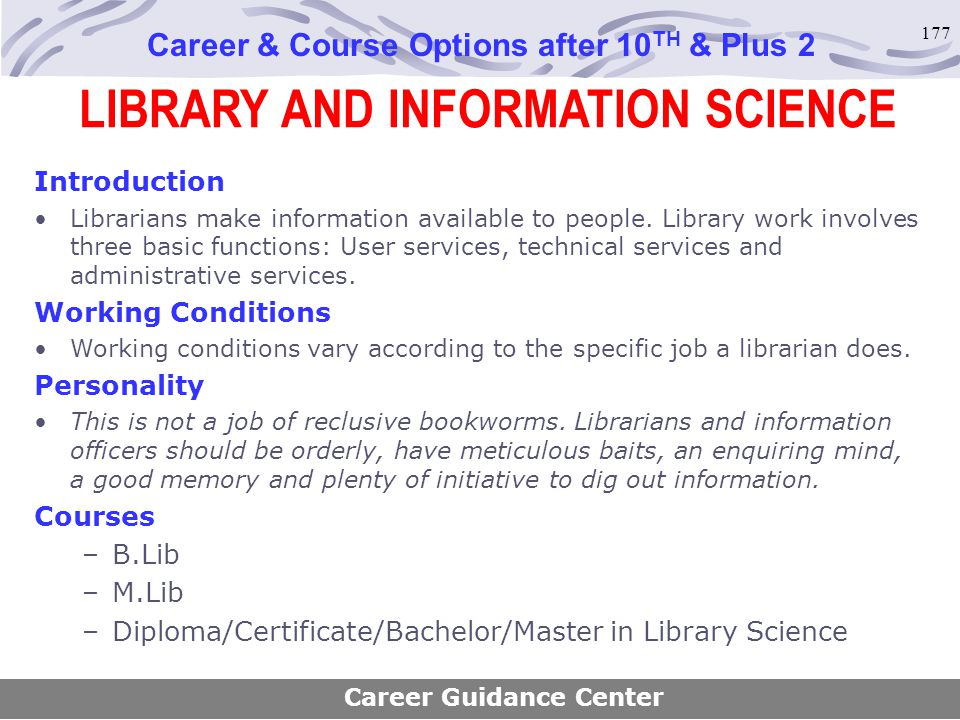 177 LIBRARY AND INFORMATION SCIENCE Career & Course Options after 10 TH & Plus 2 Introduction Librarians make information available to people. Library