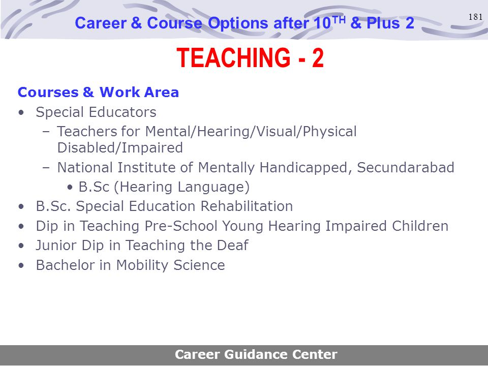 181 TEACHING - 2 Career & Course Options after 10 TH & Plus 2 Career Guidance Center Courses & Work Area Special Educators –Teachers for Mental/Hearin