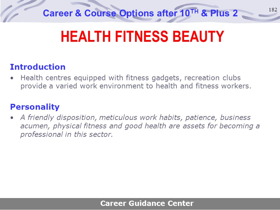 182 HEALTH FITNESS BEAUTY Career & Course Options after 10 TH & Plus 2 Introduction Health centres equipped with fitness gadgets, recreation clubs pro