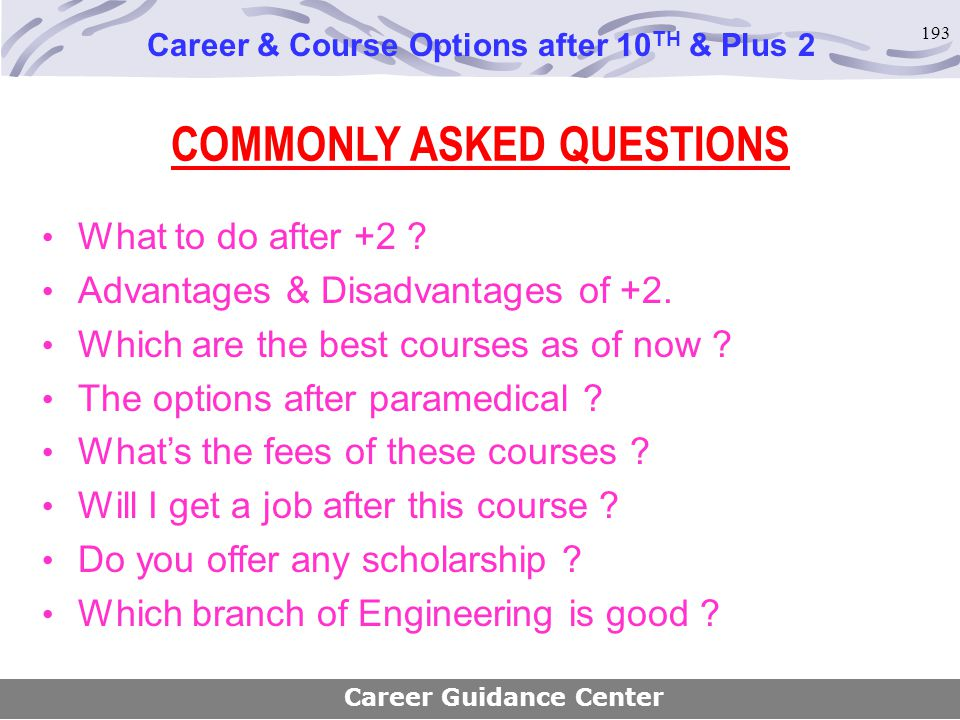193 COMMONLY ASKED QUESTIONS What to do after +2 ? Advantages & Disadvantages of +2. Which are the best courses as of now ? The options after paramedi