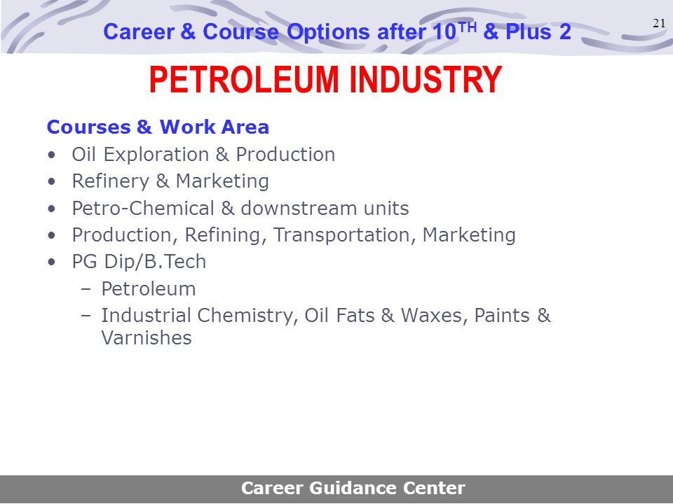 21 PETROLEUM INDUSTRY Career & Course Options after 10 TH & Plus 2 Courses & Work Area Oil Exploration & Production Refinery & Marketing Petro-Chemica