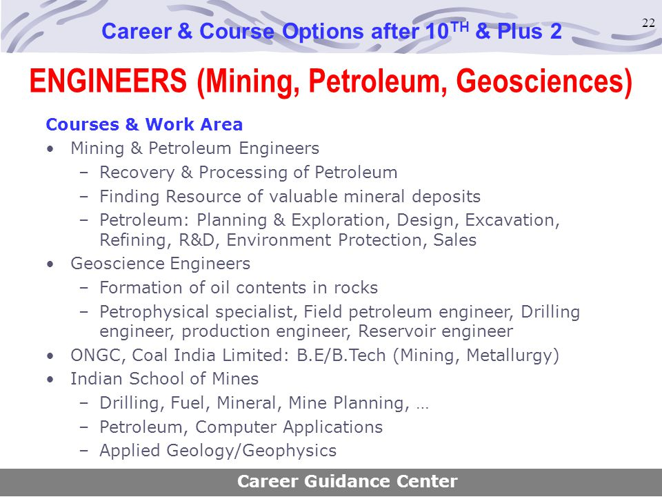 22 ENGINEERS (Mining, Petroleum, Geosciences) Career & Course Options after 10 TH & Plus 2 Courses & Work Area Mining & Petroleum Engineers –Recovery