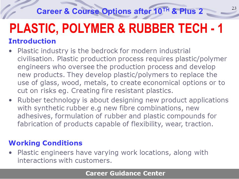 23 PLASTIC, POLYMER & RUBBER TECH - 1 Career & Course Options after 10 TH & Plus 2 Introduction Plastic industry is the bedrock for modern industrial