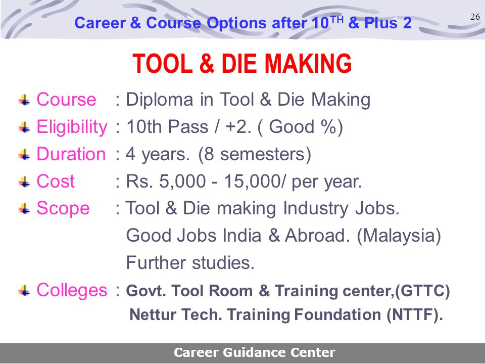 26 TOOL & DIE MAKING Course : Diploma in Tool & Die Making Eligibility : 10th Pass / +2. ( Good %) Duration : 4 years. (8 semesters) Cost : Rs. 5,000