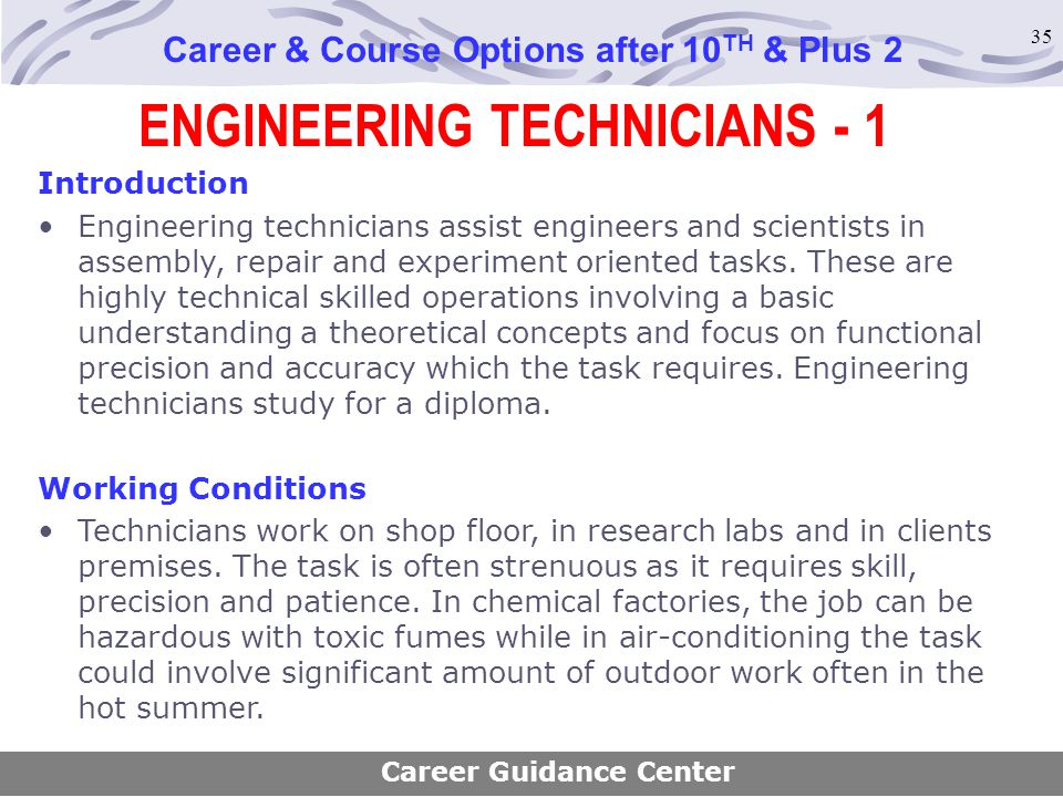 35 ENGINEERING TECHNICIANS - 1 Career & Course Options after 10 TH & Plus 2 Introduction Engineering technicians assist engineers and scientists in as