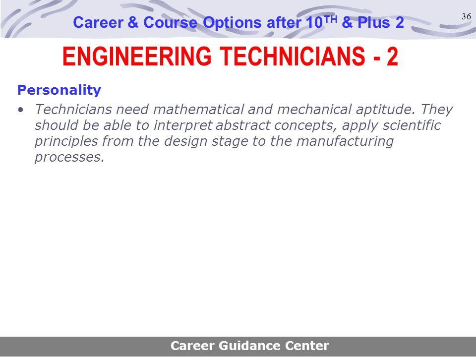 36 ENGINEERING TECHNICIANS - 2 Career & Course Options after 10 TH & Plus 2 Personality Technicians need mathematical and mechanical aptitude. They sh