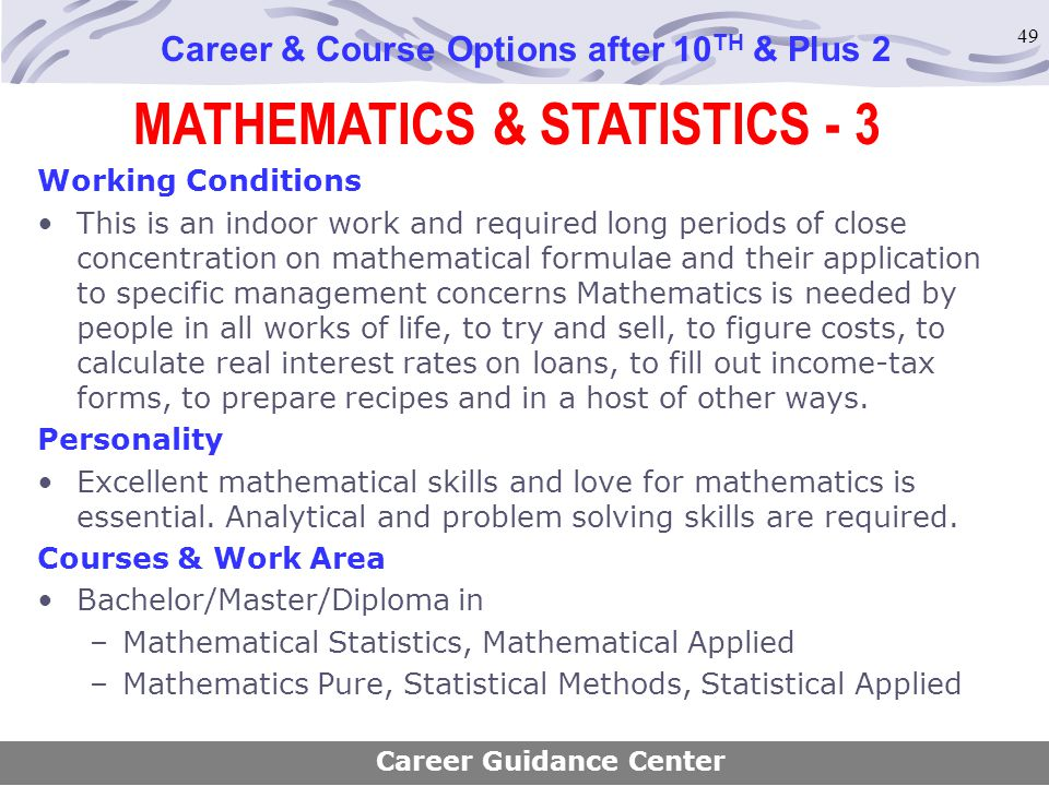 49 MATHEMATICS & STATISTICS - 3 Career & Course Options after 10 TH & Plus 2 Working Conditions This is an indoor work and required long periods of cl