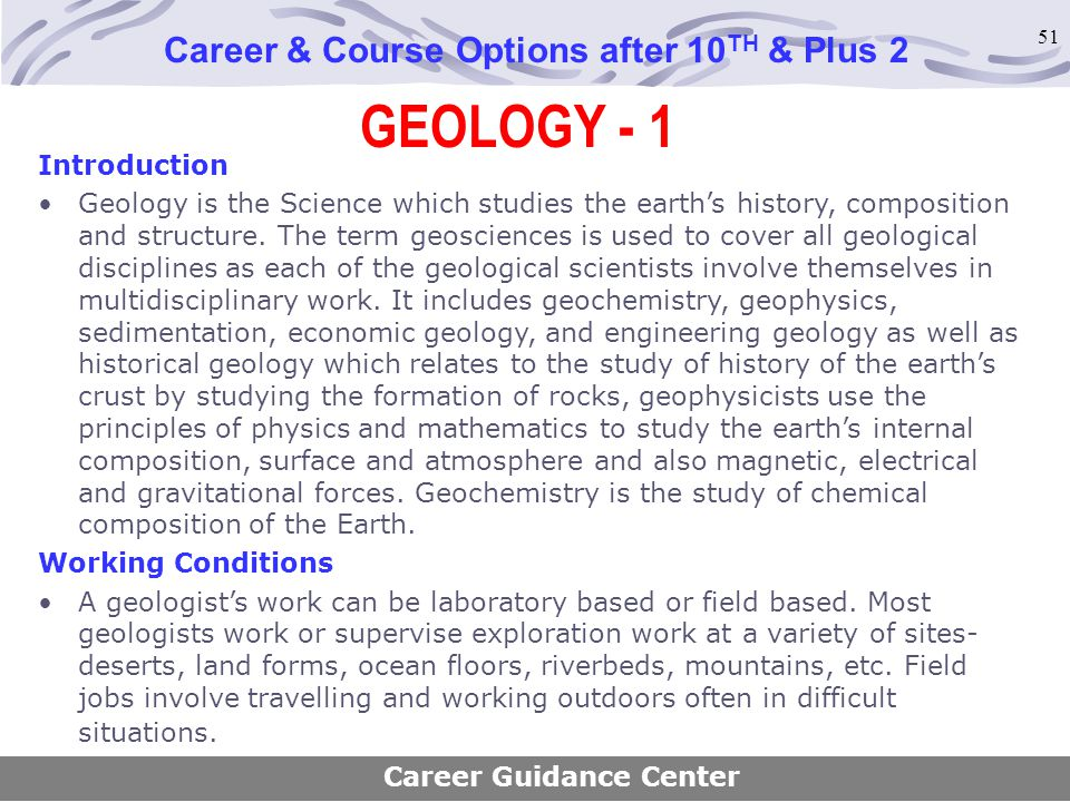 51 GEOLOGY - 1 Career & Course Options after 10 TH & Plus 2 Introduction Geology is the Science which studies the earth's history, composition and str